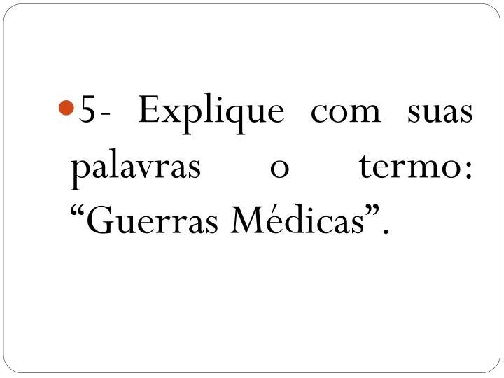 """5- Explique com suas palavras o termo: """"Guerras Médicas""""."""