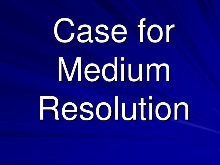 Case for Medium Resolution