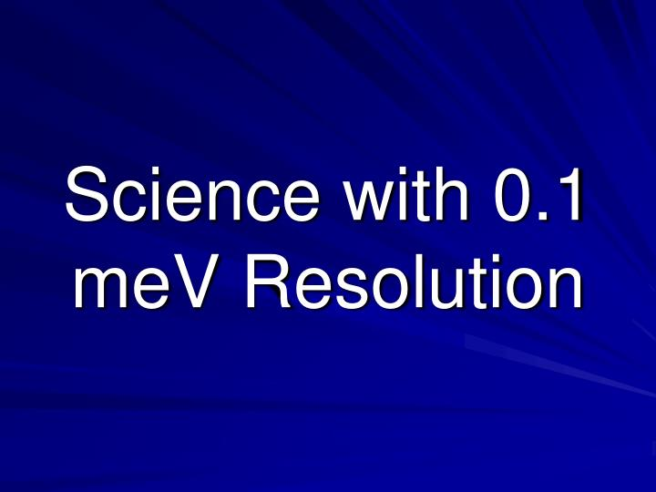 Science with 0.1 meV Resolution