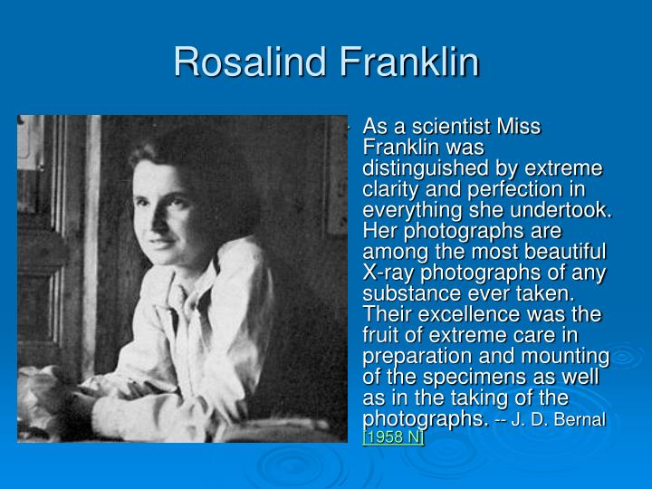 As a scientist Miss Franklin was distinguished by extreme clarity and perfection in everything she undertook. Her photographs are among the most beautiful X-ray photographs of any substance ever taken. Their excellence was the fruit of extreme care in preparation and mounting of the specimens as well as in the taking of the photographs.