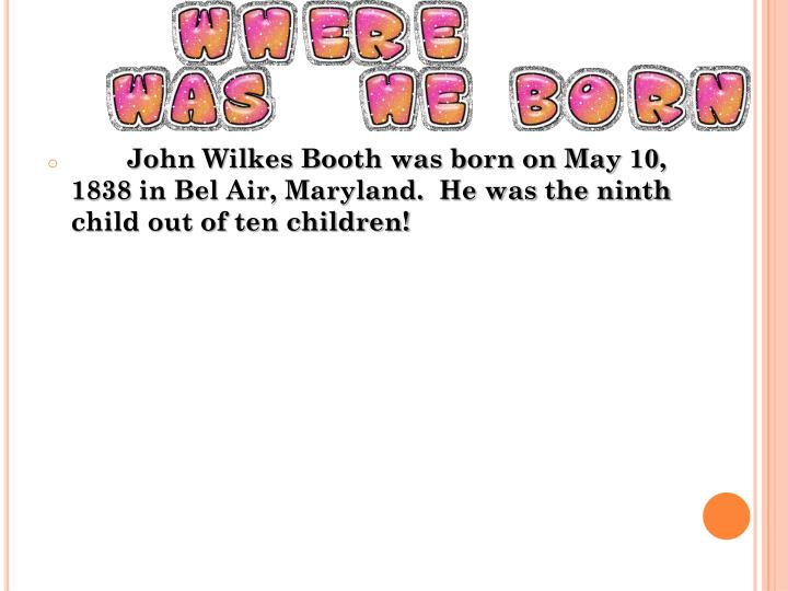John Wilkes Booth was born on May 10, 1838 in Bel Air, Maryland.  He was the ninth child out of ten children!