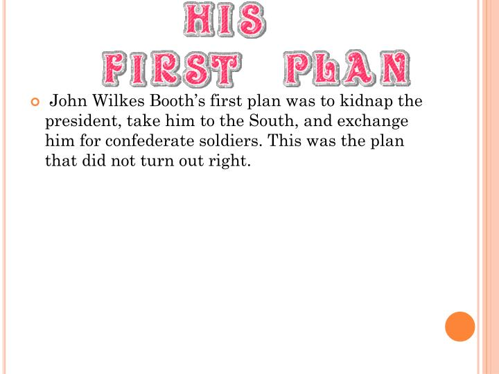 John Wilkes Booth's first plan was to kidnap the president, take him to the South, and exchange him for confederate soldiers. This was the plan that did not turn out right.