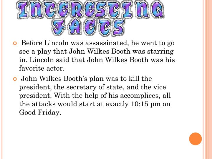 Before Lincoln was assassinated, he went to go see a play that John Wilkes Booth was starring in. Lincoln said that John Wilkes Booth was his favorite actor.