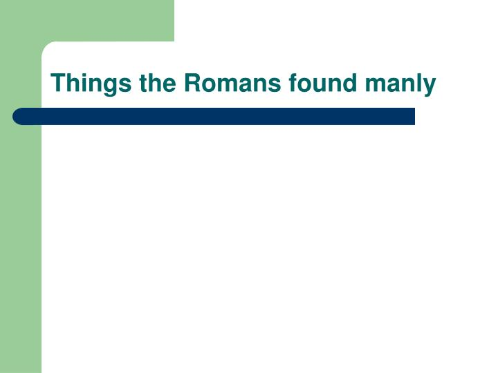 Things the Romans found manly