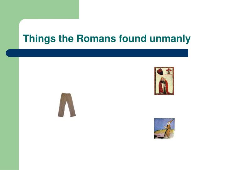 Things the Romans found unmanly