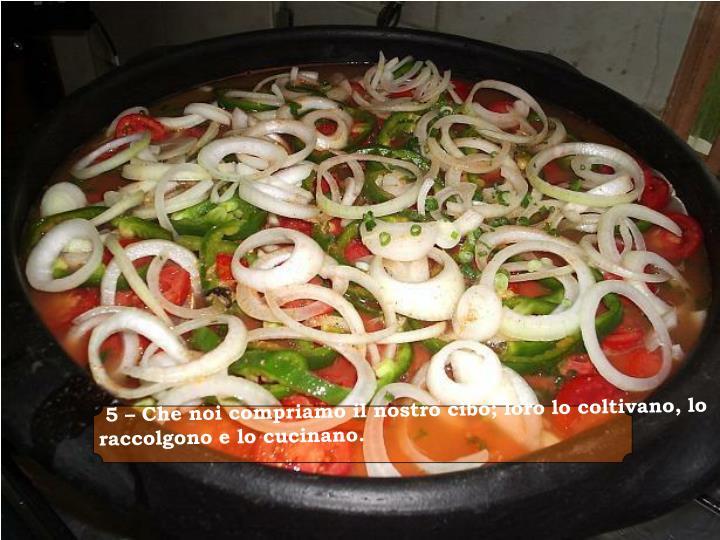 5 – Che noi compriamo il nostro cibo; loro lo coltivano, lo raccolgono e lo cucinano
