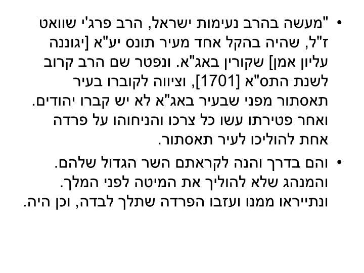 """""""מעשה בהרב נעימות ישראל, הרב פרג'י שוואט ז""""ל, שהיה בהקל אחד מעיר תונס יע""""א [יגוננה עליון אמן] שקורין באג""""א. ונפטר שם הרב קרוב לשנת התס""""א [1701], וציווה לקוברו בעיר תאסתור מפני שבעיר באג""""א לא יש קברו יהודים. ואחר פטירתו עשו כל צרכו והניחוהו על פרדה אחת להוליכו לעיר תאסתור."""