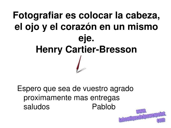 Fotografiar es colocar la cabeza, el ojo y el corazón en un mismo eje.