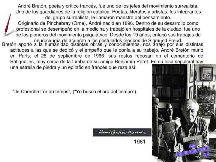 André Bretón, poeta y crítico francés, fue uno de los jefes del movimiento surrealista. Uno de los guardianes de la religión católica. Poetas, literatos y artistas, los integrantes del grupo surrealista, le llamaron maestro del pensamiento.