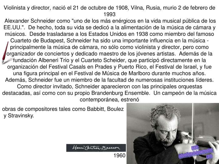 Violinista y director, nació el 21 de octubre de 1908, Vilna, Rusia, murio 2 de febrero de 1993