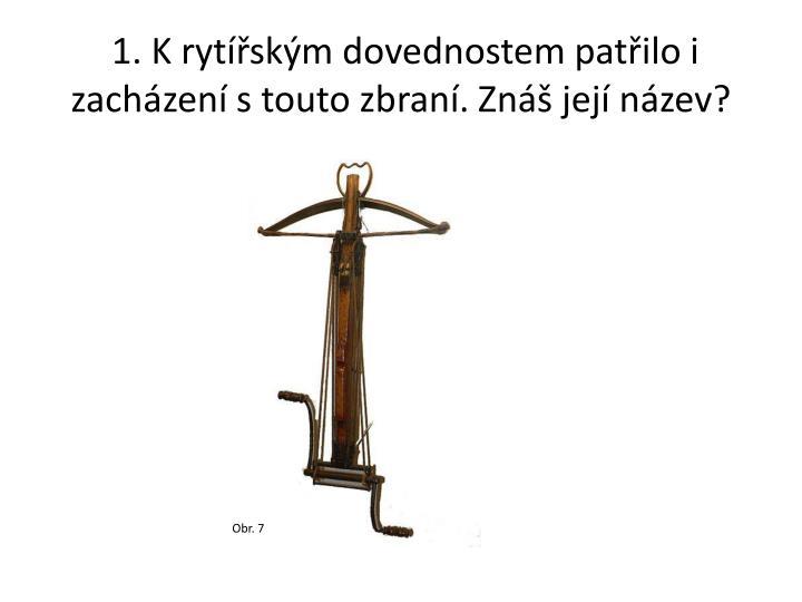1. K rytířským dovednostem patřilo i zacházení s touto zbraní. Znáš její název?