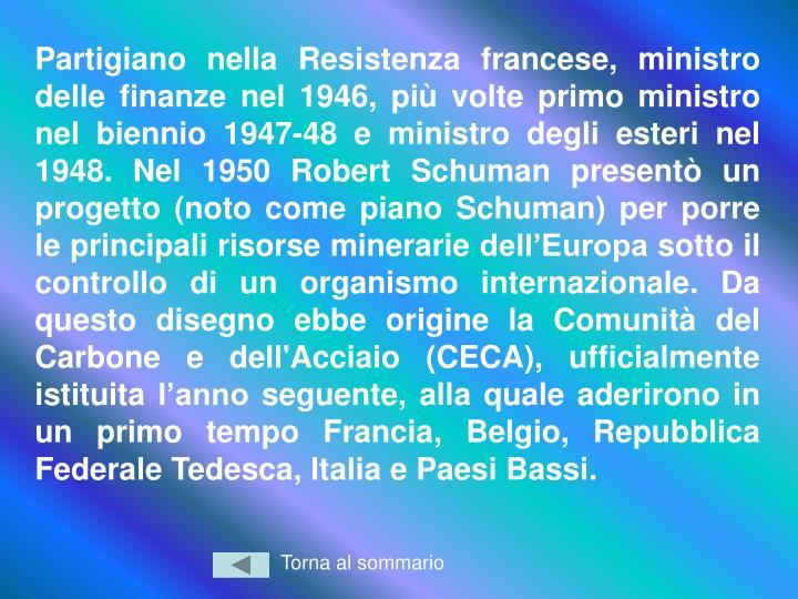 Partigiano nella Resistenza francese, ministro delle finanze nel 1946, più volte primo ministro nel biennio 1947-48 e ministro degli esteri nel 1948. Nel 1950 Robert Schuman presentò un progetto (noto come piano Schuman) per porre le principali risorse minerarie dell'Europa sotto il controllo di un organismo internazionale. Da questo disegno ebbe origine la Comunità del Carbone e dell'Acciaio (CECA), ufficialmente istituita l'anno seguente, alla quale aderirono in un primo tempo Francia, Belgio, Repubblica Federale Tedesca, Italia e Paesi Bassi.