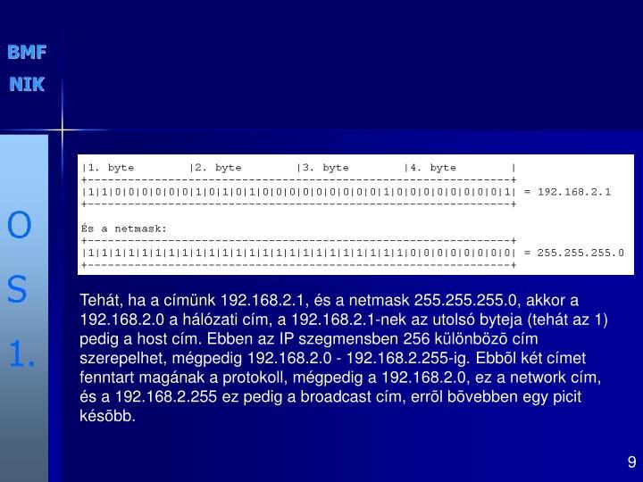 Tehát, ha a címünk 192.168.2.1, és a netmask 255.255.255.0, akkor a 192.168.2.0 a hálózati cím, a 192.168.2.1-nek az utolsó byteja (tehát az 1) pedig a host cím. Ebben az IP szegmensben 256 különbözõ cím szerepelhet, mégpedig 192.168.2.0 - 192.168.2.255-ig. Ebbõl két címet fenntart magának a protokoll, mégpedig a 192.168.2.0, ez a network cím, és a 192.168.2.255 ez pedig a broadcast cím, errõl bõvebben egy picit késõbb.