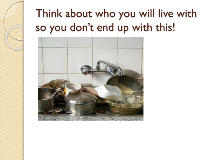 Think about who you will live with so you don't end up with this!