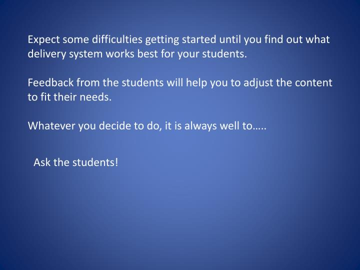 Expect some difficulties getting started until you find out what delivery system works best for your students.