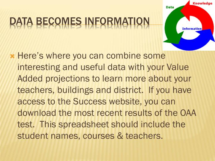 Here's where you can combine some interesting and useful data with your Value Added projections to learn more about your teachers, buildings and district.  If you have access to the Success website, you can download the most recent results of the OAA test.  This spreadsheet should include the student names, courses & teachers.