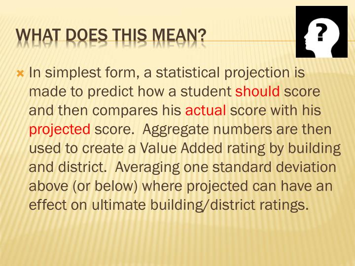 In simplest form, a statistical projection is made to predict how a student