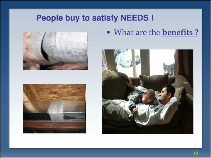 People buy to satisfy NEEDS !