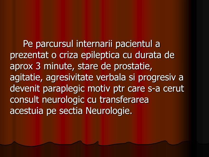 Pe parcursul internarii pacientul a prezentat o criza epileptica cu durata de aprox 3 minute, stare de prostatie, agitatie, agresivitate verbala si progresiv a devenit paraplegic motiv ptr care s-a cerut consult neurologic cu transferarea  acestuia pe sectia Neurologie.