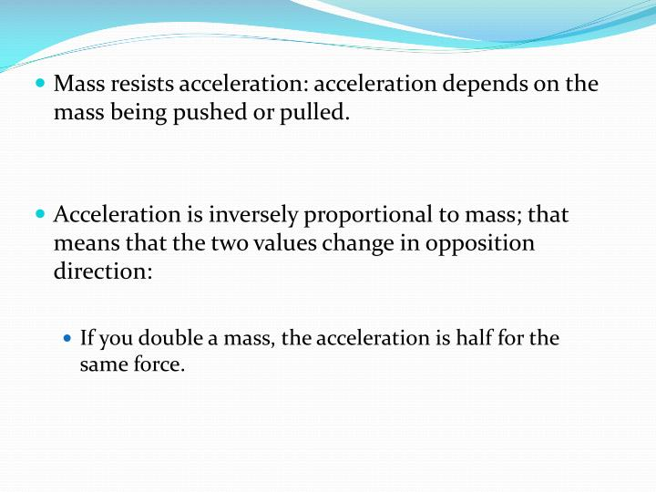Mass resists acceleration: acceleration depends on the mass being pushed or pulled.