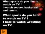 what sports do you like to watch on tv i watch soccer basketball and tennis