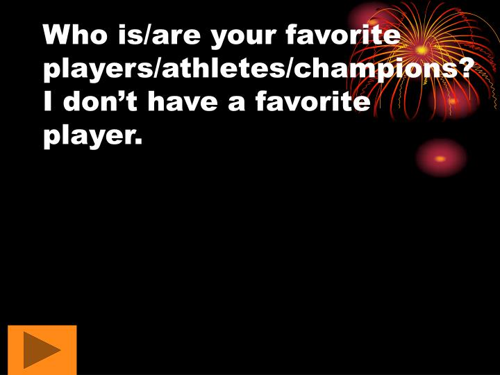 Who is/are your favorite players/athletes/champions?