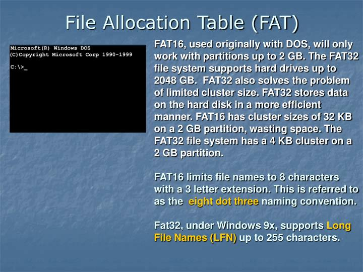 FAT16, used originally with DOS, will only work with partitions up to 2 GB. The FAT32 file system supports hard drives up to 2048 GB.  FAT32 also solves the problem of limited cluster size. FAT32 stores data on the hard disk in a more efficient manner. FAT16 has cluster sizes of 32 KB on a 2 GB partition, wasting space. The FAT32 file system has a 4 KB cluster on a 2 GB partition.