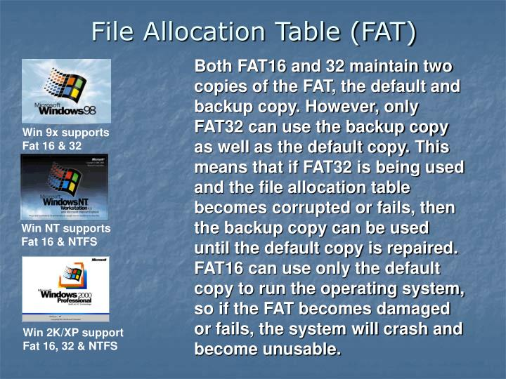 Both FAT16 and 32 maintain two copies of the FAT, the default and backup copy. However, only FAT32 can use the backup copy as well as the default copy. This means that if FAT32 is being used and the file allocation table becomes corrupted or fails, then the backup copy can be used until the default copy is repaired. FAT16 can use only the default copy to run the operating system, so if the FAT becomes damaged or fails, the system will crash and become unusable.