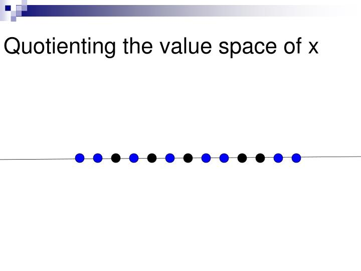 Quotienting the value space of x