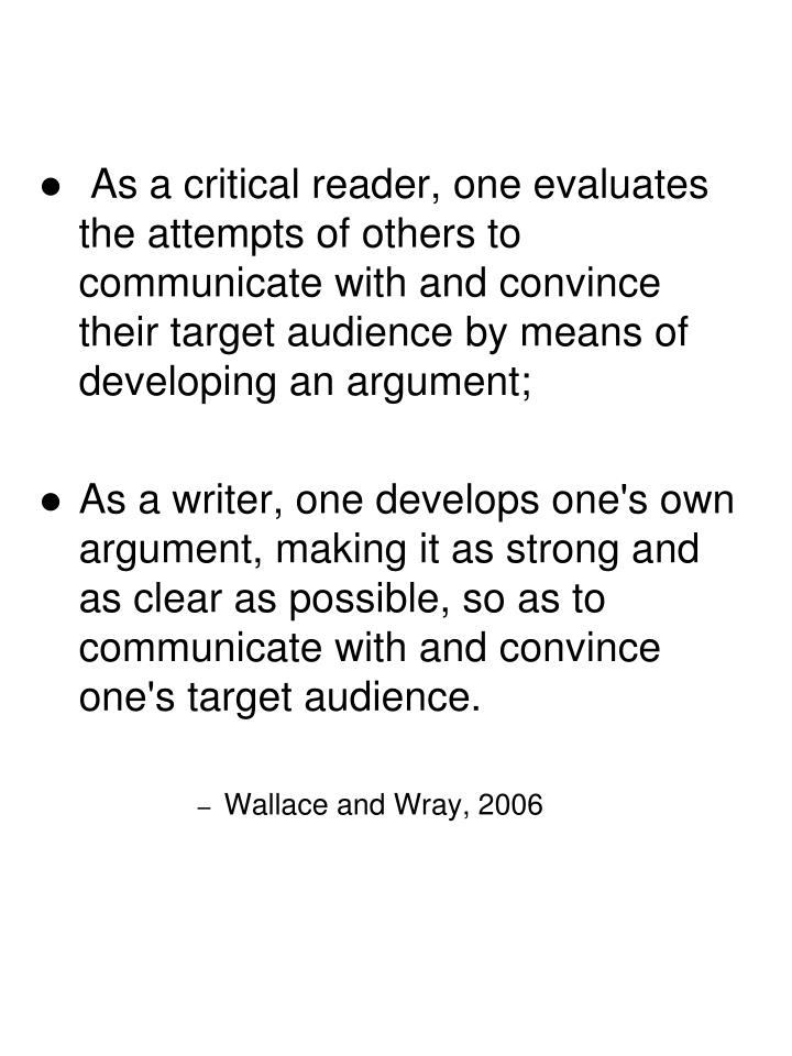 As a critical reader, one evaluates the attempts of others to communicate with and convince their target audience by means of developing an argument;