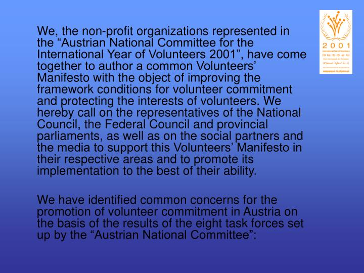 """We, the non-profit organizations represented in the """"Austrian National Committee for the International Year of Volunteers 2001"""", have come together to author a common Volunteers' Manifesto with the object of improving the framework conditions for volunteer commitment and protecting the interests of volunteers. We hereby call on the representatives of the National Council, the Federal Council and provincial parliaments, as well as on the social partners and the media to support this Volunteers' Manifesto in their respective areas and to promote its implementation to the best of their ability."""