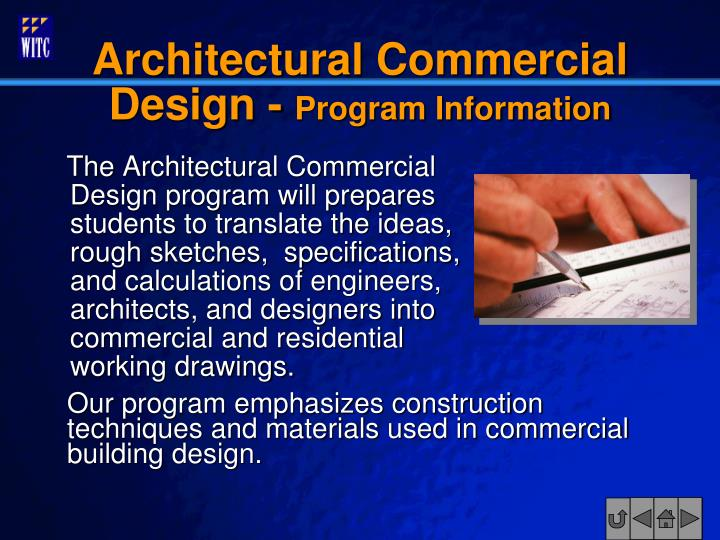 The Architectural Commercial  Design program will prepares students to translate the ideas, rough sketches,  specifications, and calculations of engineers, architects, and designers into commercial and residential working drawings.