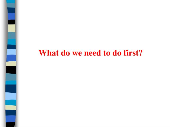 What do we need to do first?