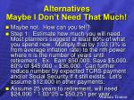 alternatives maybe i don t need that much