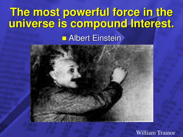 The most powerful force in the universe is compound Interest.