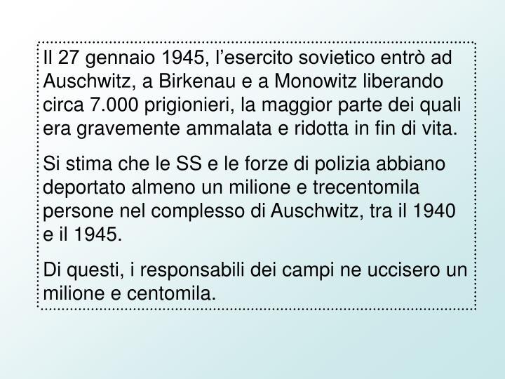 Il 27 gennaio 1945, l'esercito sovietico entrò ad Auschwitz, a Birkenau e a Monowitz liberando circa 7.000 prigionieri, la maggior parte dei quali era gravemente ammalata e ridotta in fin di vita.