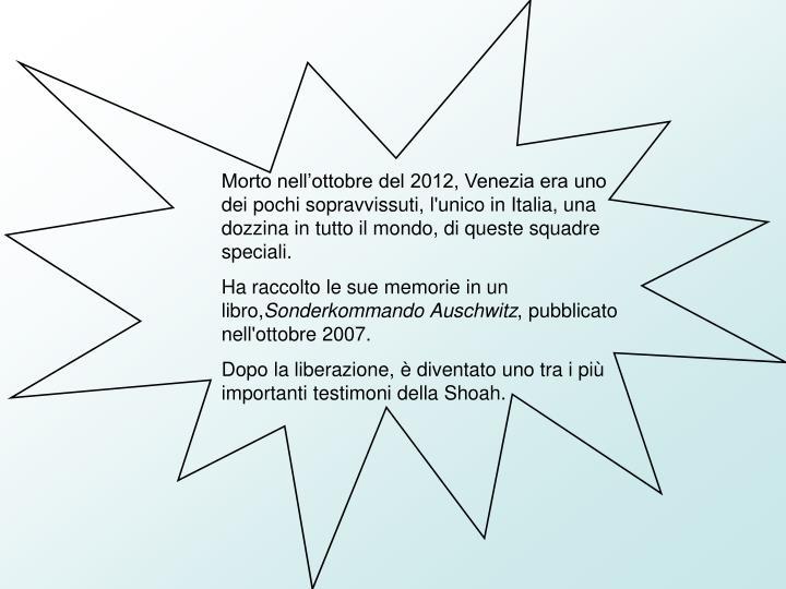 Morto nell'ottobre del 2012, Venezia era uno dei pochi sopravvissuti, l'unico in Italia, una dozzina in tutto il mondo, di queste squadre speciali.