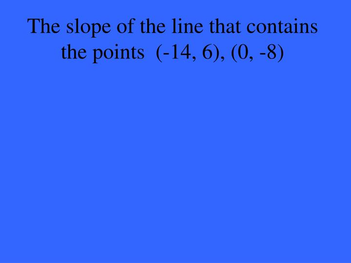The slope of the line that contains the points  (-14, 6), (0, -8)