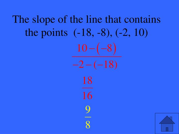 The slope of the line that contains the points  (-18, -8), (-2, 10)