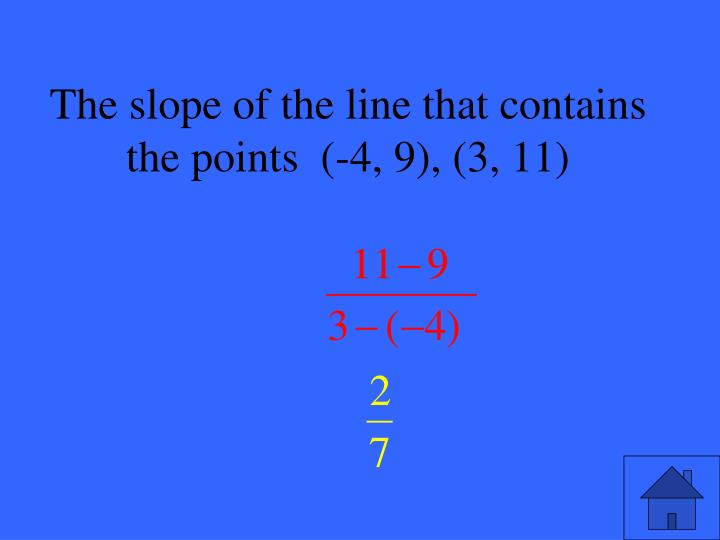 The slope of the line that contains the points  (-4, 9), (3, 11)