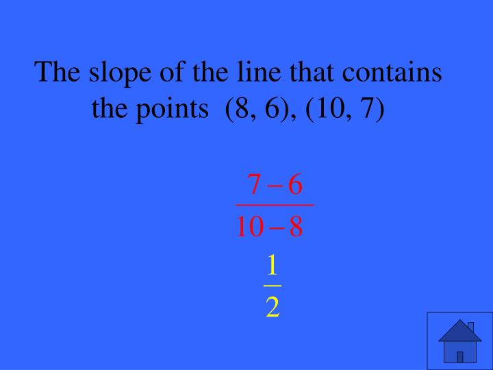The slope of the line that contains the points  (8, 6), (10, 7)