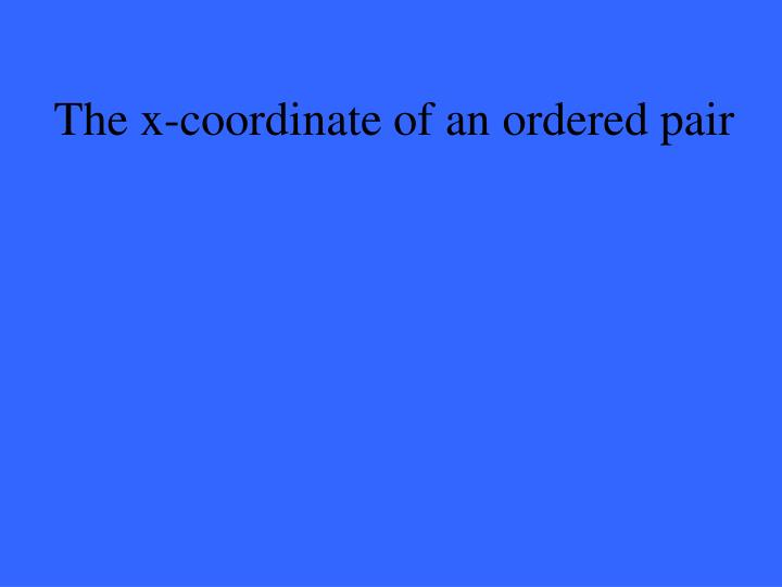 The x-coordinate of an ordered pair