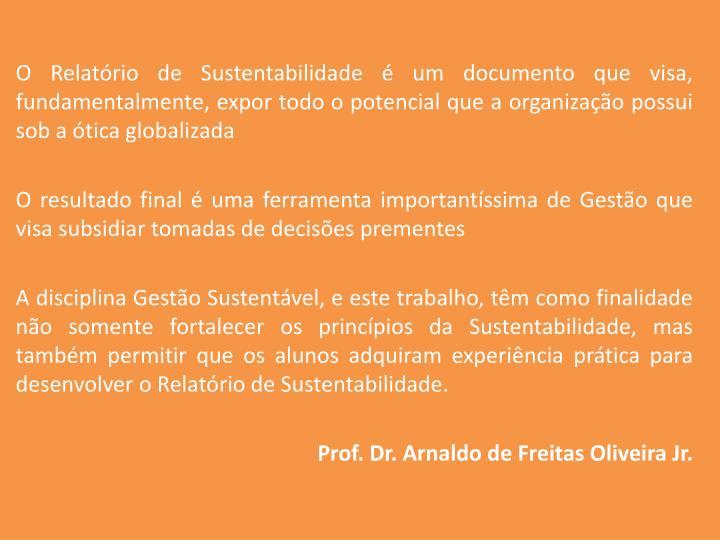 O Relatório de Sustentabilidade é um documento que visa, fundamentalmente, expor todo o potencial que a organização possui sob a ótica globalizada
