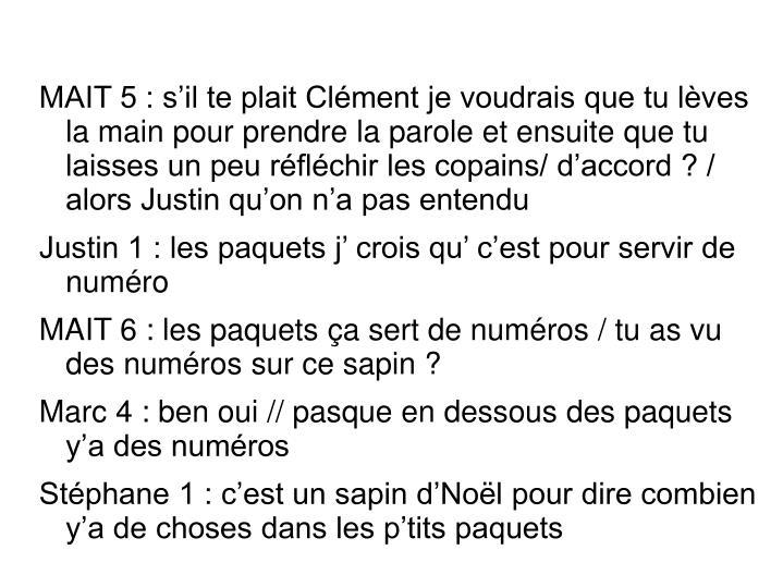 MAIT 5 : s'il te plait Clément je voudrais que tu lèves la main pour prendre la parole et ensuite que tu laisses un peu réfléchir les copains/ d'accord ? / alors Justin qu'on n'a pas entendu