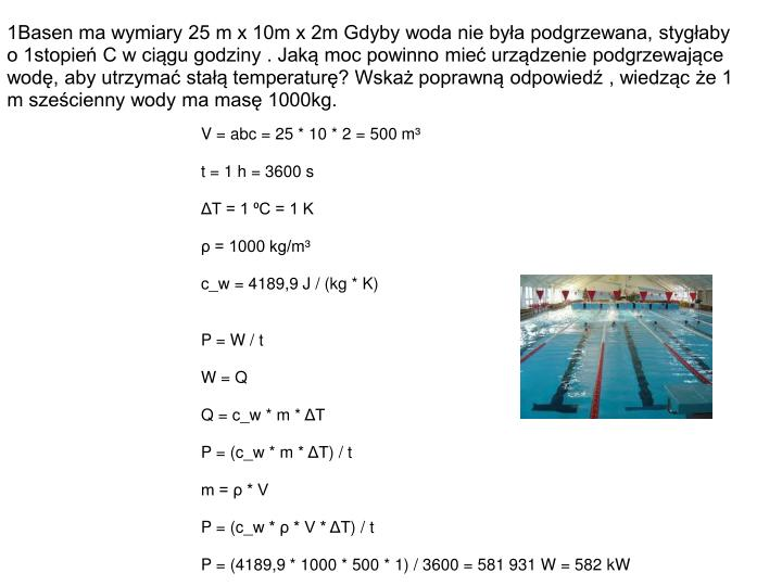 1Basen ma wymiary 25 m x 10m x 2m Gdyby woda nie była podgrzewana, stygłaby o 1stopień C w ciągu godziny . Jaką moc powinno mieć urządzenie podgrzewające wodę, aby utrzymać stałą temperaturę? Wskaż poprawną odpowiedź , wiedząc że 1 m sześcienny wody ma masę 1000kg.