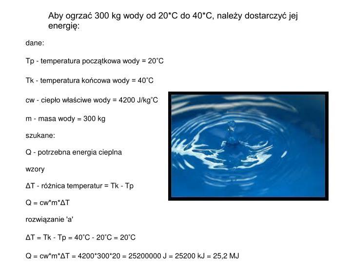 Aby ogrzać 300 kg wody od 20*C do 40*C, należy dostarczyć jej energię: