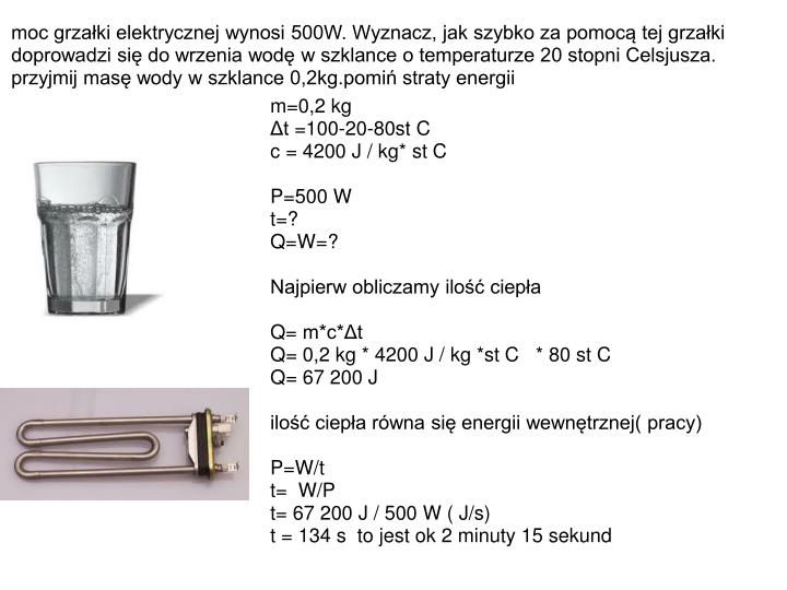 moc grzałki elektrycznej wynosi 500W. Wyznacz, jak szybko za pomocą tej grzałki doprowadzi się do wrzenia wodę w szklance o temperaturze 20 stopni Celsjusza. przyjmij masę wody w szklance 0,2kg.pomiń straty energii