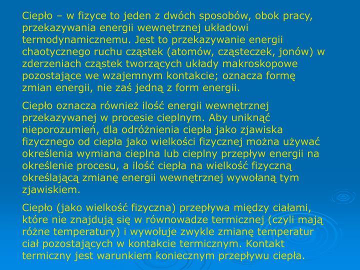 Ciepło – w fizyce to jeden z dwóch sposobów, obok pracy, przekazywania energii wewnętrznej układowi termodynamicznemu. Jest to przekazywanie energii chaotycznego ruchu cząstek (atomów, cząsteczek, jonów) w zderzeniach cząstek tworzących układy makroskopowe pozostające we wzajemnym kontakcie; oznacza formę zmian energii, nie zaś jedną z form energii.