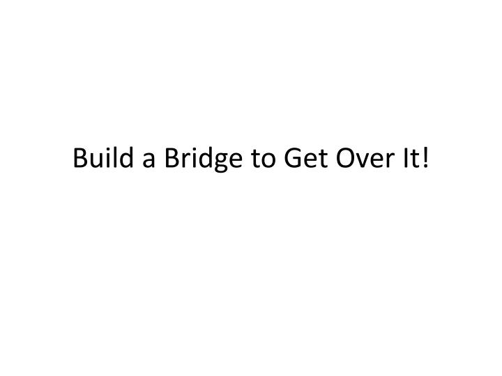 Build a bridge to get over it