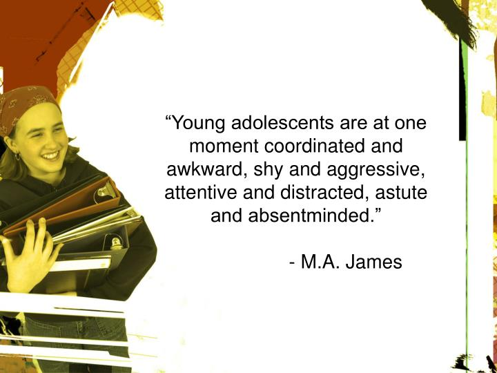 """""""Young adolescents are at one moment coordinated and awkward, shy and aggressive, attentive and distracted, astute and absentminded."""""""